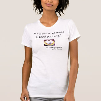 """It's a shame to waste a good pudding"" t-shirt"