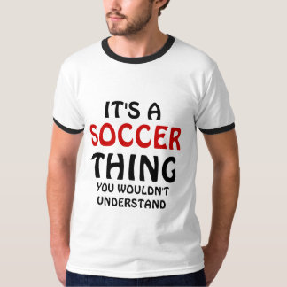 It's a Soccer thing you wouldn't understand Shirt