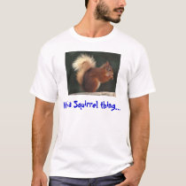 It's a squirrel thing T-Shirt