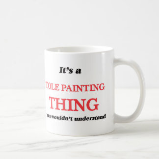 It's a Tole Painting thing, you wouldn't understan Coffee Mug