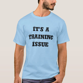 It's a Training Issue T-Shirt