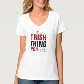 It's a Trish thing you wouldn't understand T-Shirt