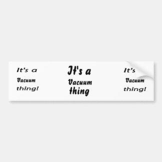 It's a vacuum thing! bumper stickers