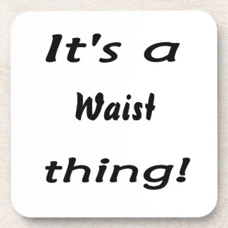 It's a waist thing! drink coaster