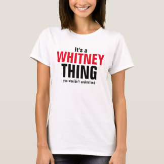 It's a Whitney thing you wouldn't understand T-Shirt