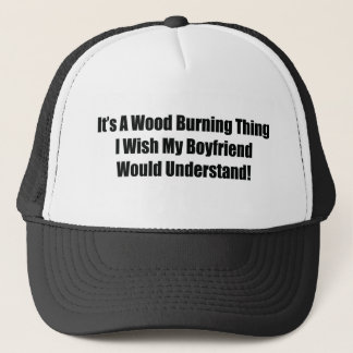 It's A Wood Burning Thing I Wish My Boyfriend Woul Trucker Hat