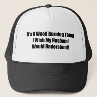 It's A Wood Burning Thing I Wish My Husband Would Trucker Hat