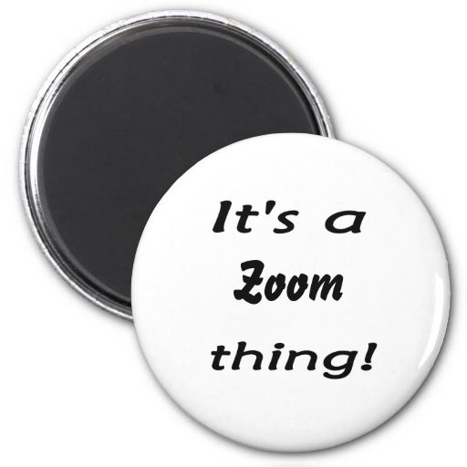 It's a zoom thing! magnets