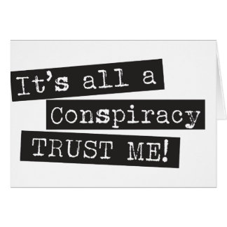 It's all a conspiracy trust me! card