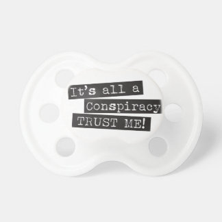 It's all a conspiracy trust me! pacifier