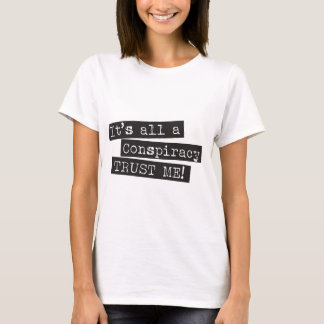 It's all a conspiracy trust me! T-Shirt