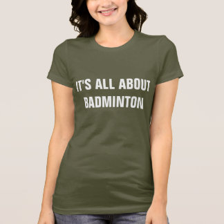 It's all about Badminton T-Shirt