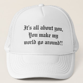 It's all about you, You make my world go around!! Trucker Hat