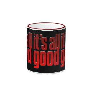 It's all good. Life is good. Cup