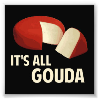 It's All Good With Gouda Cheese Photograph