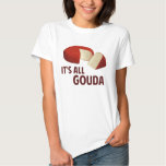 It's All Good With Gouda Cheese Tee Shirt