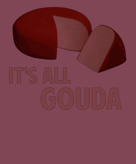It's All Good With Gouda Cheese T-shirts