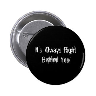 It's Always Right Behind You Pin