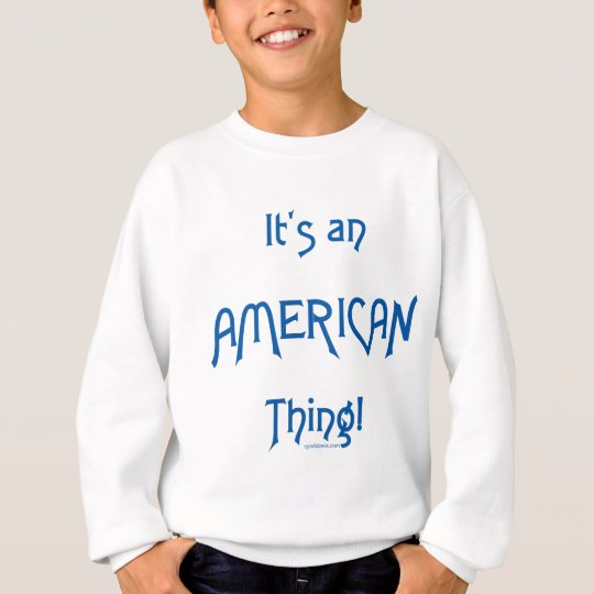 It's an American Thing! Sweatshirt