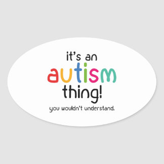 It's An Autism Thing. You Wouldn't Understand. Oval Sticker