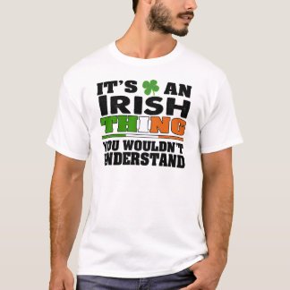 It's an IRISH Thing You Wouldn't Understand. T-Shirt