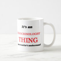 It's and Endocrinologist thing, you wouldn't under Coffee Mug