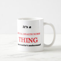 It's and Mental Health Nurse thing, you wouldn't u Coffee Mug