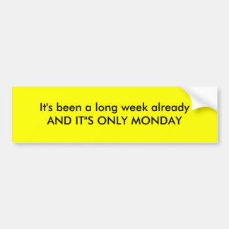 "It's been a long week alreadyAND IT""S ONLY MONDAY Car Bumper Sticker"