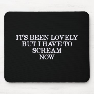 infinityfactory It's Been Lovely But I Have To Scream Now Mouse Pad