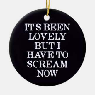 It's Been Lovely But I Have To Scream Now Christmas Ornament