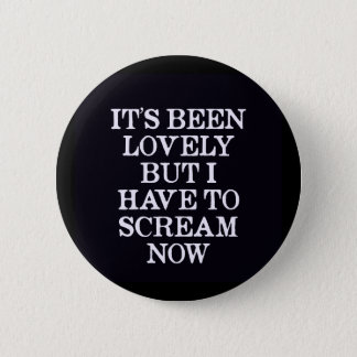 It's Been Lovely But I Have To Scream Now Pinback Button