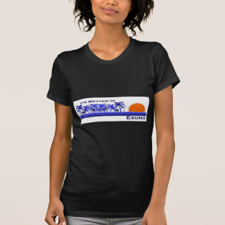 Its Better in Exuma, Bahamas T-Shirt