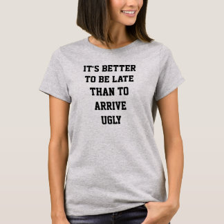 it's better to be late than arrive ugly T-Shirt