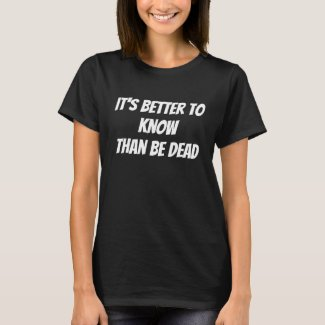 It's Better to Know, Than Be Dead Black Women's T-Shirt