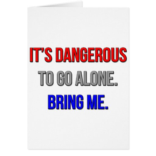 It's Dangerous To Go Alone. Bring Me. Card