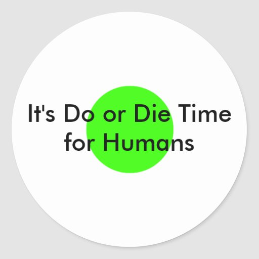 It's Do or Die Time for Humans The MUSEUM Zazzle G Stickers