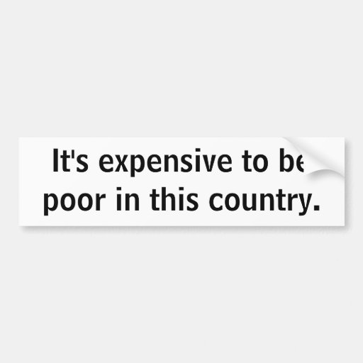 It's expensive to be poor bumper sticker