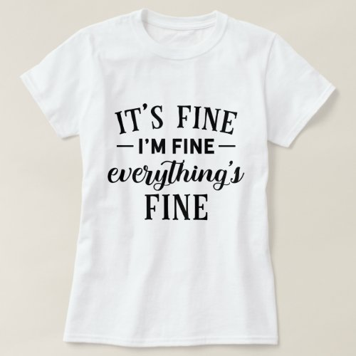 Its Fine Im Fine Everythings Fine Funny Quote T_Shirt