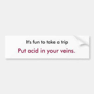It's fun to take a trip, Put acid in your veins. Bumper Sticker