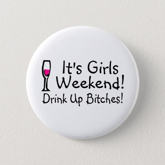 Its Girls Weekend Drink Up Bitches Button