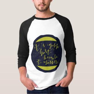 It's Gonna Hurt Because It Matters T-shirt