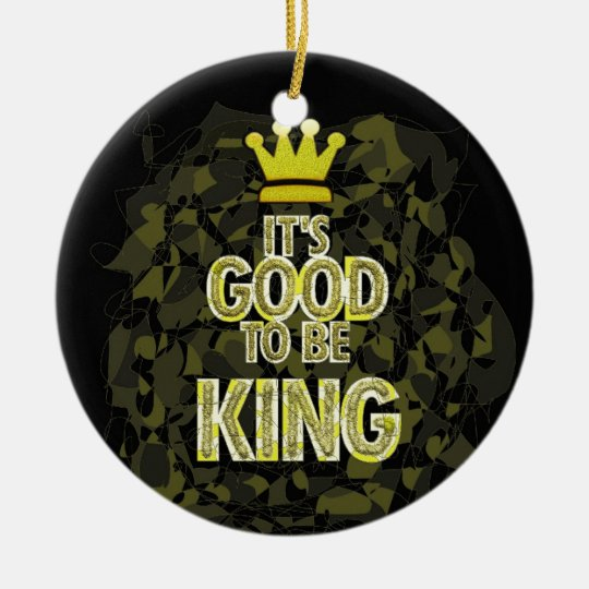 IT'S GOOD TO BE KING. CERAMIC ORNAMENT