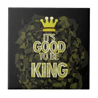 IT'S GOOD TO BE KING. CERAMIC TILE