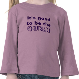 It's good to be QUEEN Tee Shirts