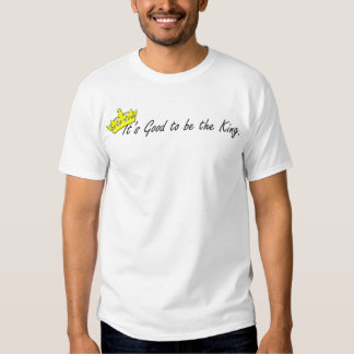 It's Good to be the King. T-Shirt