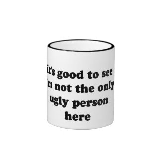 it's good to see i'm not the only ugly person here ringer coffee mug