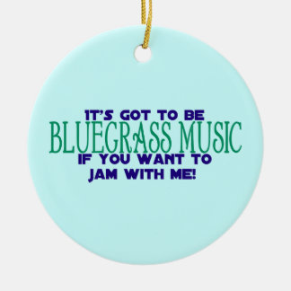 It's Got to Be Bluegrass Music Ceramic Ornament