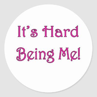 It's Hard Being Me! Classic Round Sticker