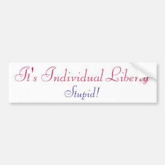 It's Individual LIBERTY Stupid! Car Bumper Sticker