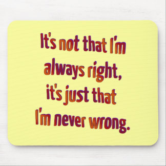 It's Just That I'm Never Wrong... Mouse Pad